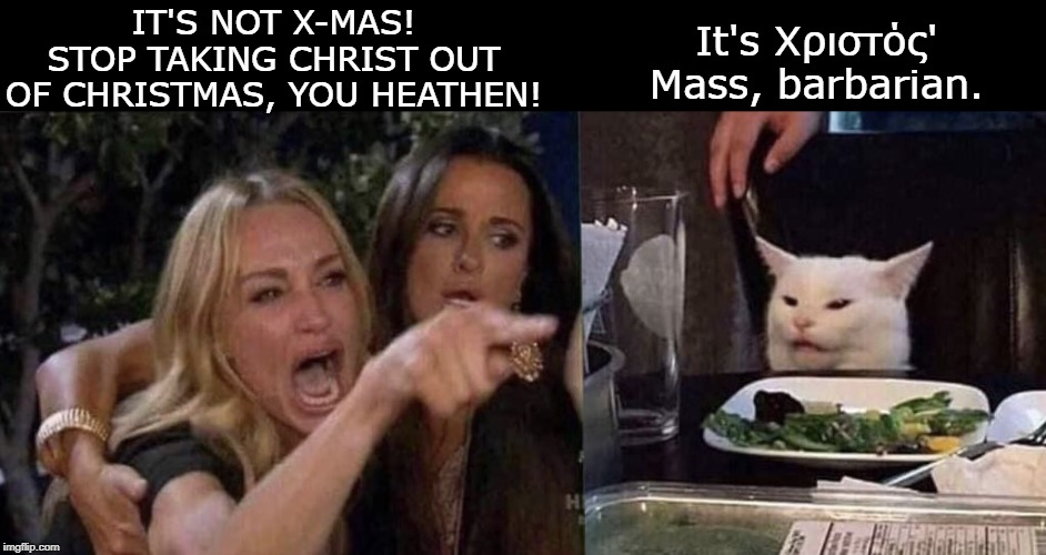woman yelling at cat | IT'S NOT X-MAS! STOP TAKING CHRIST OUT OF CHRISTMAS, YOU HEATHEN! It's Χριστός' Mass, barbarian. | image tagged in woman yelling at cat | made w/ Imgflip meme maker
