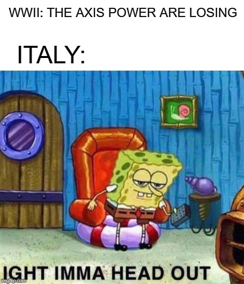 HAHA FUNNY | WWII: THE AXIS POWER ARE LOSING ITALY: | image tagged in memes,spongebob ight imma head out,wwii,ww2,funny memes,fun | made w/ Imgflip meme maker