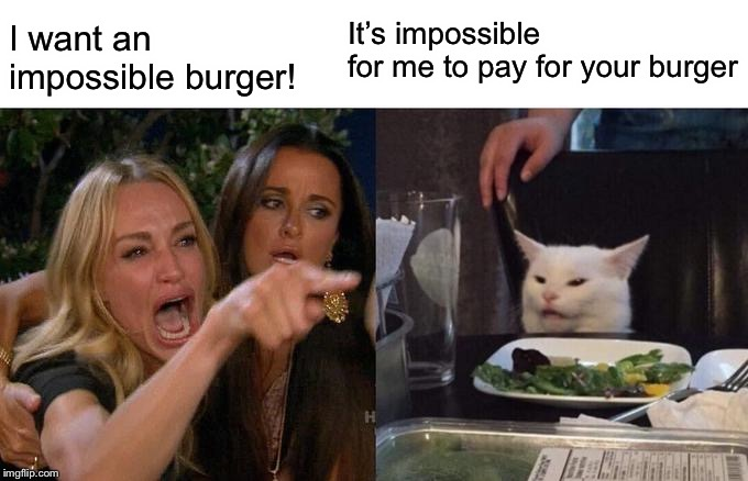 Woman Yelling At Cat Meme | I want an impossible burger! It's impossible  for me to pay for your burger | image tagged in memes,woman yelling at cat | made w/ Imgflip meme maker