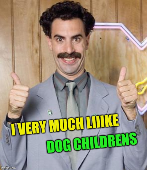 borat | I VERY MUCH LIIIKE DOG CHILDRENS | image tagged in borat | made w/ Imgflip meme maker