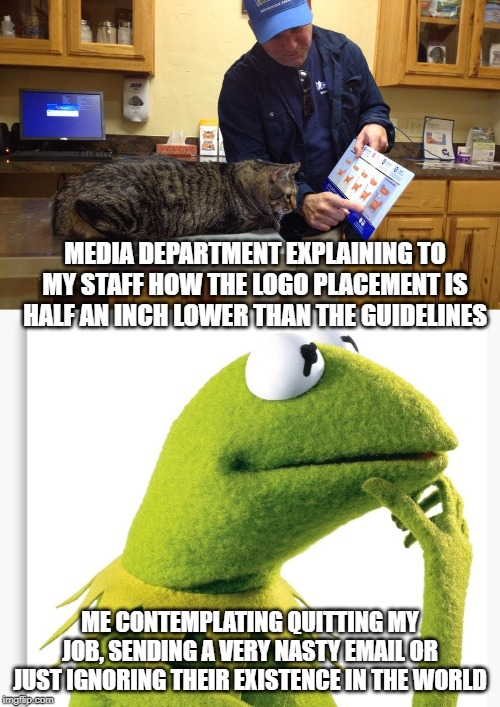 Media Department | MEDIA DEPARTMENT EXPLAINING TO MY STAFF HOW THE LOGO PLACEMENT IS HALF AN INCH LOWER THAN THE GUIDELINES ME CONTEMPLATING QUITTING MY JOB, S | image tagged in work,media,rules,contemplating | made w/ Imgflip meme maker