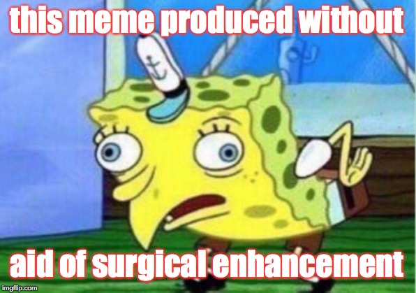 Mocking Spongebob Meme | this meme produced without aid of surgical enhancement | image tagged in memes,mocking spongebob | made w/ Imgflip meme maker