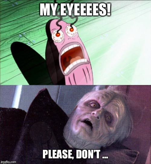MY EYEEEES! | image tagged in spongebob my eyes | made w/ Imgflip meme maker