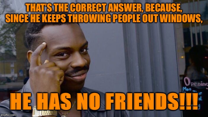 THAT'S THE CORRECT ANSWER, BECAUSE, SINCE HE KEEPS THROWING PEOPLE OUT WINDOWS, HE HAS NO FRIENDS!!! | image tagged in memes,roll safe think about it | made w/ Imgflip meme maker