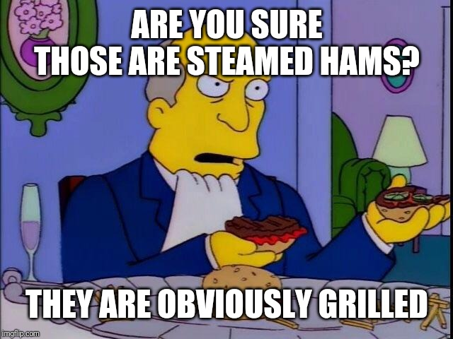 Steamed hams | ARE YOU SURE THOSE ARE STEAMED HAMS? THEY ARE OBVIOUSLY GRILLED | image tagged in steamed hams | made w/ Imgflip meme maker