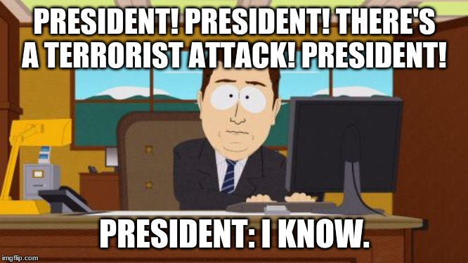Aaaaand Its Gone Meme | PRESIDENT! PRESIDENT! THERE'S A TERRORIST ATTACK! PRESIDENT! PRESIDENT: I KNOW. | image tagged in memes,aaaaand its gone | made w/ Imgflip meme maker