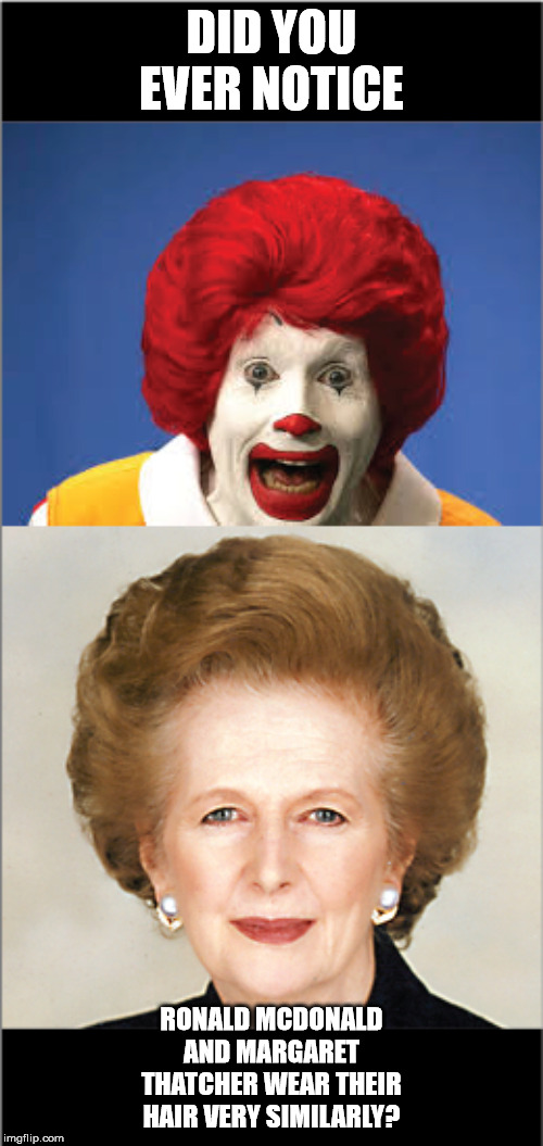 Things that make you go hmmm |  DID YOU EVER NOTICE; RONALD MCDONALD AND MARGARET THATCHER WEAR THEIR HAIR VERY SIMILARLY? | image tagged in ronald mcdonald,hair,prime minister,british | made w/ Imgflip meme maker