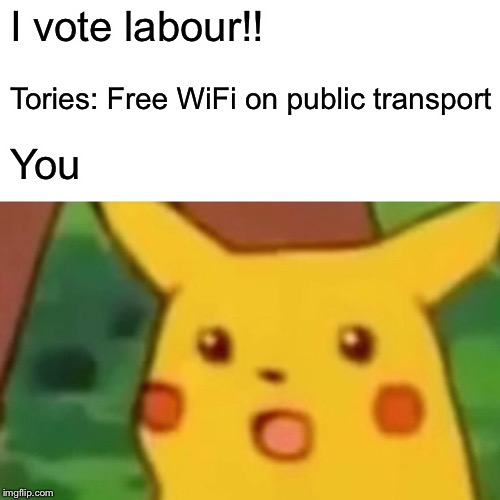 Surprised Pikachu Meme | I vote labour!! Tories: Free WiFi on public transport You | image tagged in memes,surprised pikachu | made w/ Imgflip meme maker