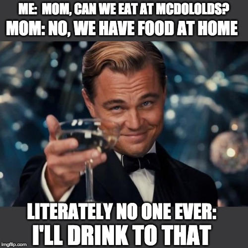 Leonardo Dicaprio Cheers Meme |  ME:  MOM, CAN WE EAT AT MCDOLOLDS? MOM: NO, WE HAVE FOOD AT HOME; LITERATELY NO ONE EVER:; I'LL DRINK TO THAT | image tagged in memes,leonardo dicaprio cheers | made w/ Imgflip meme maker