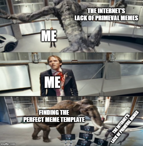 This show was great and we need memes from it |  THE INTERNET'S LACK OF PRIMEVAL MEMES; ME; ME; FINDING THE PERFECT MEME TEMPLATE; THE INTERNET'S LACK OF PRIMEVAL MEMES | image tagged in primeval,fun,new format,memes | made w/ Imgflip meme maker