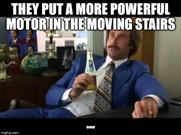 Well That Escalated Quickly | THEY PUT A MORE POWERFUL MOTOR IN THE MOVING STAIRS ... | image tagged in memes,well that escalated quickly | made w/ Imgflip meme maker