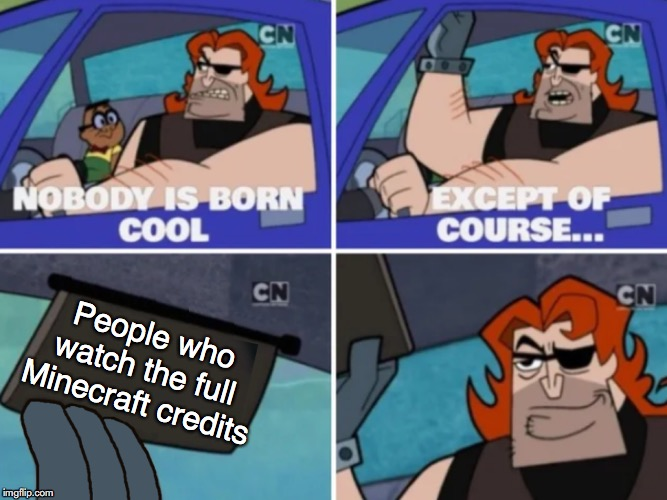 *Cough cough* I did that. *Cough cough* | People who watch the full Minecraft credits | image tagged in minecraft | made w/ Imgflip meme maker