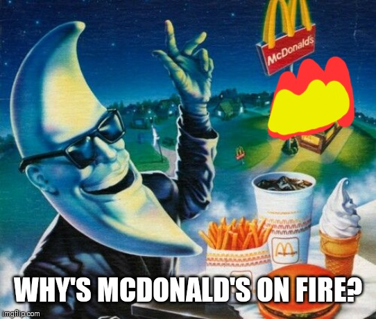 Mac Tonight | WHY'S MCDONALD'S ON FIRE? | image tagged in mac tonight | made w/ Imgflip meme maker