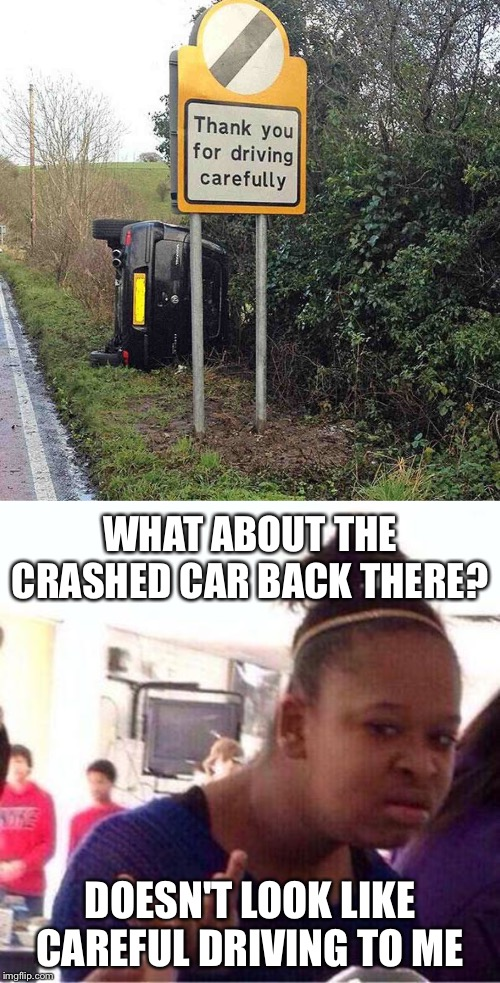 Driving Carefully... CRASH! |  WHAT ABOUT THE CRASHED CAR BACK THERE? DOESN'T LOOK LIKE CAREFUL DRIVING TO ME | image tagged in wut,driving,irony,be careful,crash,car | made w/ Imgflip meme maker