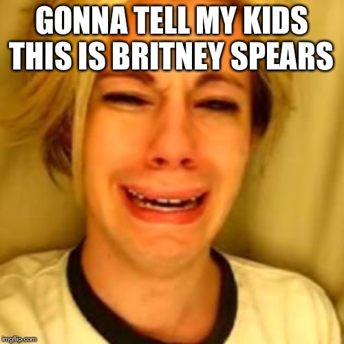 GONNA TELL MY KIDS THIS IS BRITNEY SPEARS | image tagged in leave alone | made w/ Imgflip meme maker