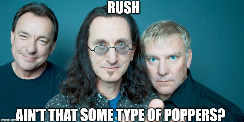 Rush Who? | RUSH AIN'T THAT SOME TYPE OF POPPERS? | image tagged in music,music meme | made w/ Imgflip meme maker