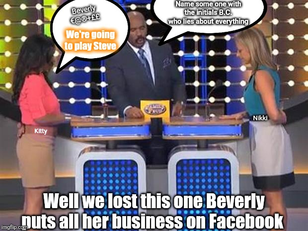 Family feud  | Name some one with the initials B.C. who lies about everything Beverly €@®+££ We're going to play Steve Well we lost this one Beverly puts a | image tagged in family feud | made w/ Imgflip meme maker