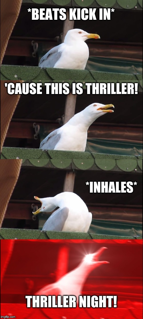 Inhaling Seagull Meme | *BEATS KICK IN* 'CAUSE THIS IS THRILLER! *INHALES* THRILLER NIGHT! | image tagged in memes,inhaling seagull | made w/ Imgflip meme maker