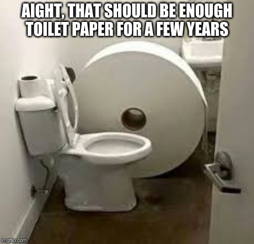 or one trip to taco bell | AIGHT, THAT SHOULD BE ENOUGH TOILET PAPER FOR A FEW YEARS | image tagged in memes,toilet paper,taco bell,toilet | made w/ Imgflip meme maker