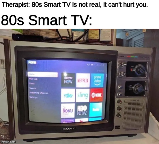 this photo exists outside of time | Therapist: 80s Smart TV is not real, it can't hurt you. 80s Smart TV: | image tagged in memes,1980s,time,television,smart,tv | made w/ Imgflip meme maker