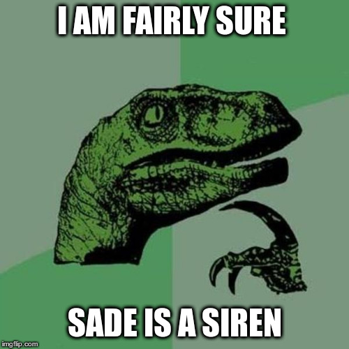 raptor | I AM FAIRLY SURE SADE IS A SIREN | image tagged in raptor | made w/ Imgflip meme maker