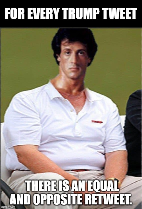 Sly Trump |  FOR EVERY TRUMP TWEET; THERE IS AN EQUAL AND OPPOSITE RETWEET. | image tagged in sylvester stallone,donald trump | made w/ Imgflip meme maker
