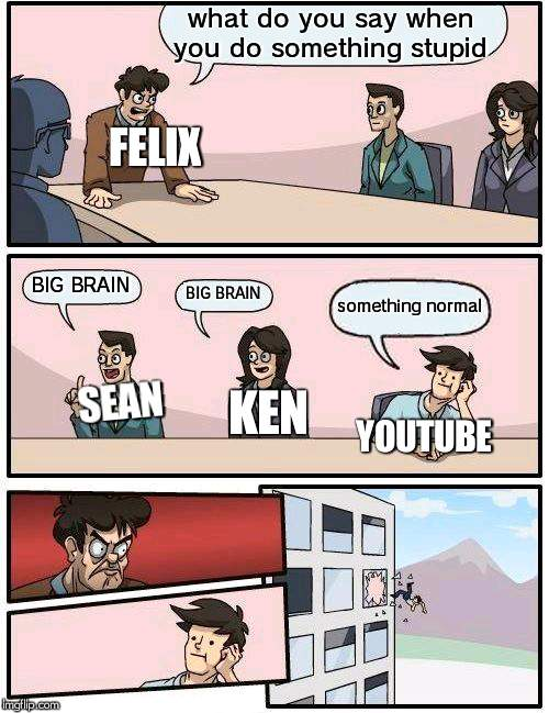 Boardroom Meeting Suggestion |  what do you say when you do something stupid; FELIX; BIG BRAIN; BIG BRAIN; something normal; KEN; SEAN; YOUTUBE | image tagged in memes,boardroom meeting suggestion | made w/ Imgflip meme maker