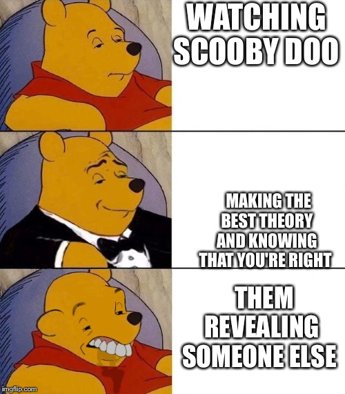 Scooby boo | WATCHING SCOOBY DOO MAKING THE BEST THEORY AND KNOWING THAT YOU'RE RIGHT THEM REVEALING SOMEONE ELSE | image tagged in best better blurst,fun,scooby doo | made w/ Imgflip meme maker