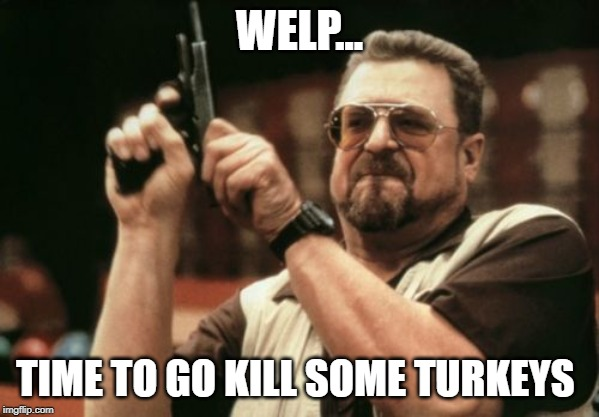 Am I The Only One Around Here Meme | WELP... TIME TO GO KILL SOME TURKEYS | image tagged in memes,am i the only one around here | made w/ Imgflip meme maker