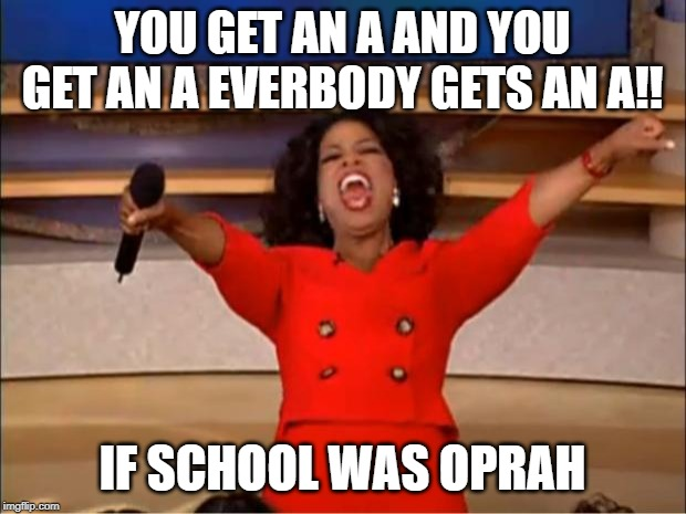 Oprah You Get A | YOU GET AN A AND YOU GET AN A EVERBODY GETS AN A!! IF SCHOOL WAS OPRAH | image tagged in memes,oprah you get a | made w/ Imgflip meme maker