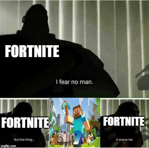 Fortnite prepare to be crushed | FORTNITE FORTNITE FORTNITE | image tagged in i fear no man,funny,memes,it scares me,minecraft,fortnite | made w/ Imgflip meme maker