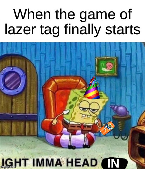 Sometimes you get in quick, other times you don't. | When the game of lazer tag finally starts IN | image tagged in memes,spongebob ight imma head out | made w/ Imgflip meme maker