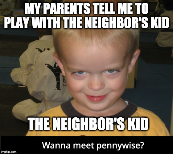 Oof |  MY PARENTS TELL ME TO PLAY WITH THE NEIGHBOR'S KID; THE NEIGHBOR'S KID | image tagged in creepy,pennywise | made w/ Imgflip meme maker