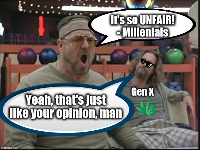 Millenials v Gen X | It's so UNFAIR! - Millenials Yeah, that's just like your opinion, man Gen X | image tagged in gen x,millenials,the dude,the big lebowski,walter | made w/ Imgflip meme maker