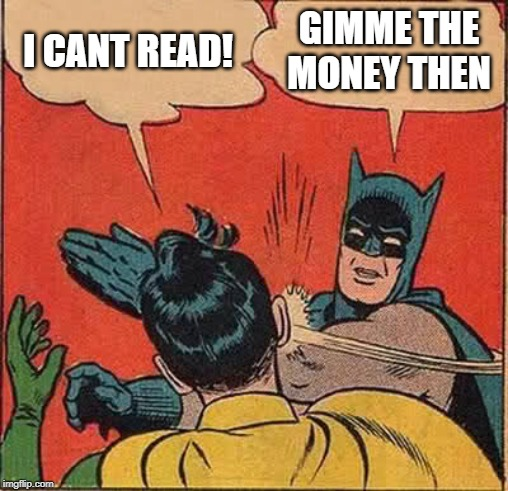 Batman Slapping Robin Meme | I CANT READ! GIMME THE MONEY THEN | image tagged in memes,batman slapping robin | made w/ Imgflip meme maker