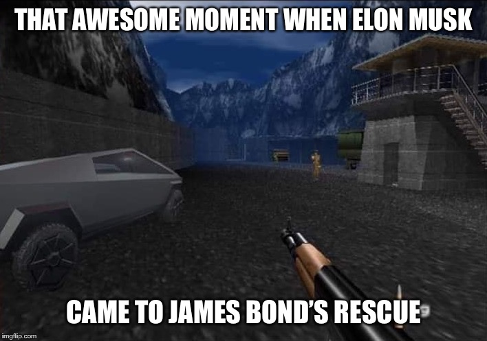 Goldeneye Cybertruck | THAT AWESOME MOMENT WHEN ELON MUSK CAME TO JAMES BOND'S RESCUE | image tagged in 007,james bond,elon musk,cybertruck,funny,memes | made w/ Imgflip meme maker