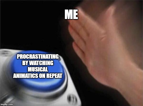 Blank Nut Button Meme | ME PROCRASTINATING BY WATCHING MUSICAL ANIMATICS ON REPEAT | image tagged in memes,blank nut button | made w/ Imgflip meme maker