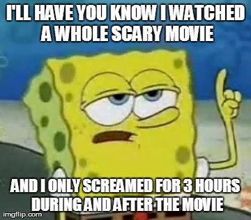 I'll Have You Know Spongebob | I'LL HAVE YOU KNOW I WATCHED A WHOLE SCARY MOVIE AND I ONLY SCREAMED FOR 3 HOURS DURING AND AFTER THE MOVIE | image tagged in memes,ill have you know spongebob | made w/ Imgflip meme maker