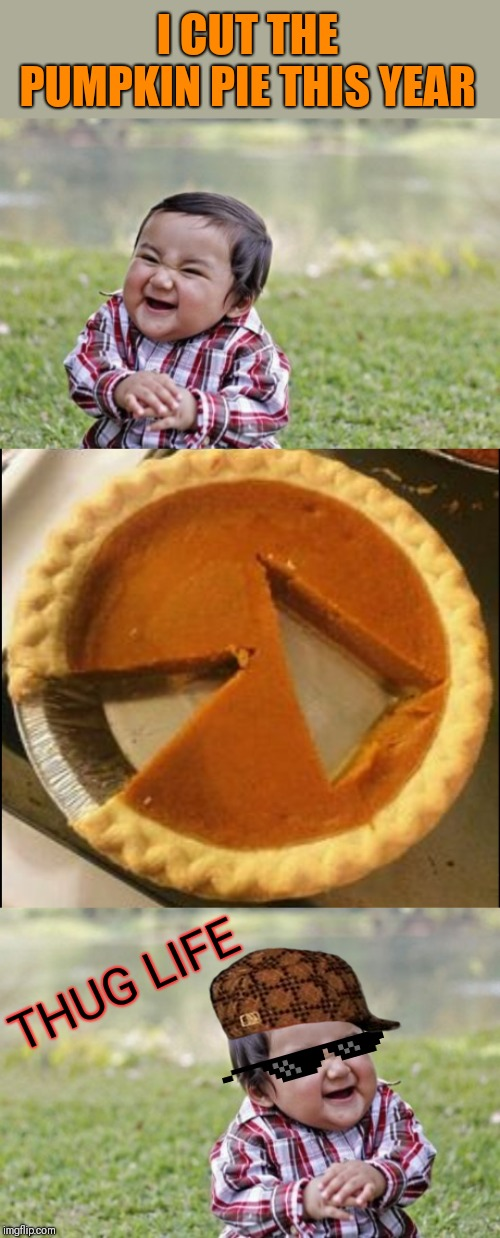 Fancy pie cutting |  I CUT THE PUMPKIN PIE THIS YEAR; THUG LIFE | image tagged in memes,evil toddler,44colt,pumpkin pie,thanksgiving,thug life | made w/ Imgflip meme maker