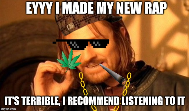 One Does Not Simply Meme | EYYY I MADE MY NEW RAP IT'S TERRIBLE, I RECOMMEND LISTENING TO IT | image tagged in memes,one does not simply | made w/ Imgflip meme maker