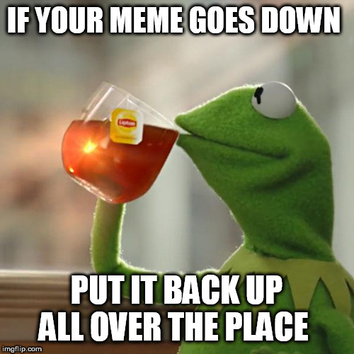 But Thats None Of My Business Meme | IF YOUR MEME GOES DOWN PUT IT BACK UP ALL OVER THE PLACE | image tagged in memes,but thats none of my business,kermit the frog | made w/ Imgflip meme maker