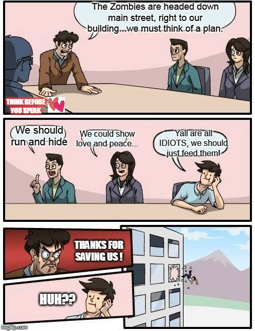 Boardroom Meeting Suggestion Meme | The Zombies are headed down main street, right to our building...we must think of a plan. We should run and hide We could show love and peac | image tagged in memes,boardroom meeting suggestion | made w/ Imgflip meme maker
