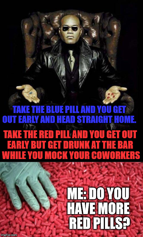 TAKE THE BLUE PILL AND YOU GET  OUT EARLY AND HEAD STRAIGHT HOME. TAKE THE RED PILL AND YOU GET OUT  EARLY BUT GET DRUNK AT THE BAR  WHILE YOU MOCK YOUR COWORKERS; ME: DO YOU  HAVE MORE  RED PILLS? | image tagged in morpheus blue  red pill | made w/ Imgflip meme maker