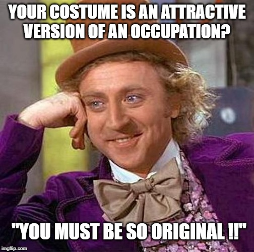 "Creepy Condescending Wonka Meme | YOUR COSTUME IS AN ATTRACTIVE VERSION OF AN OCCUPATION? ""YOU MUST BE SO ORIGINAL !!"" 