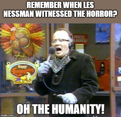 The Turkey Drop |  REMEMBER WHEN LES NESSMAN WITNESSED THE HORROR? | image tagged in repost,nostalgia | made w/ Imgflip meme maker