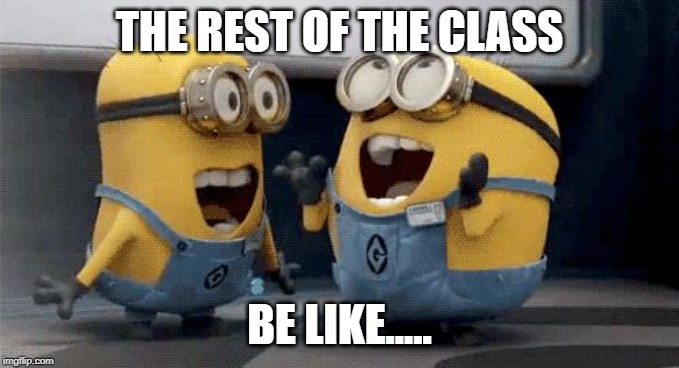 Excited Minions Meme | THE REST OF THE CLASS BE LIKE..... | image tagged in memes,excited minions | made w/ Imgflip meme maker