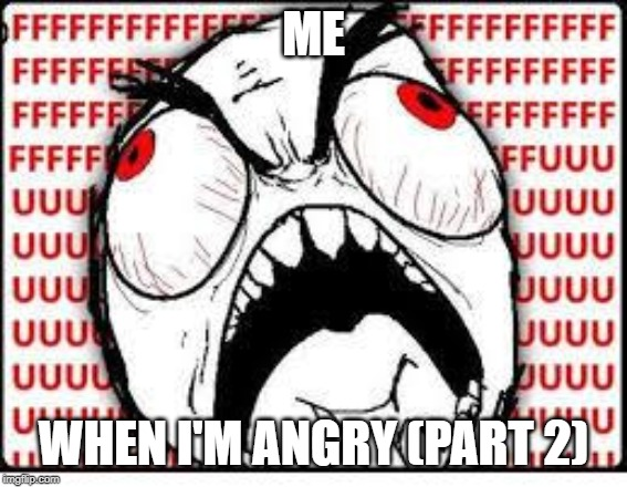 FUUUUUUU | ME WHEN I'M ANGRY (PART 2) | image tagged in fuuuuuuu | made w/ Imgflip meme maker