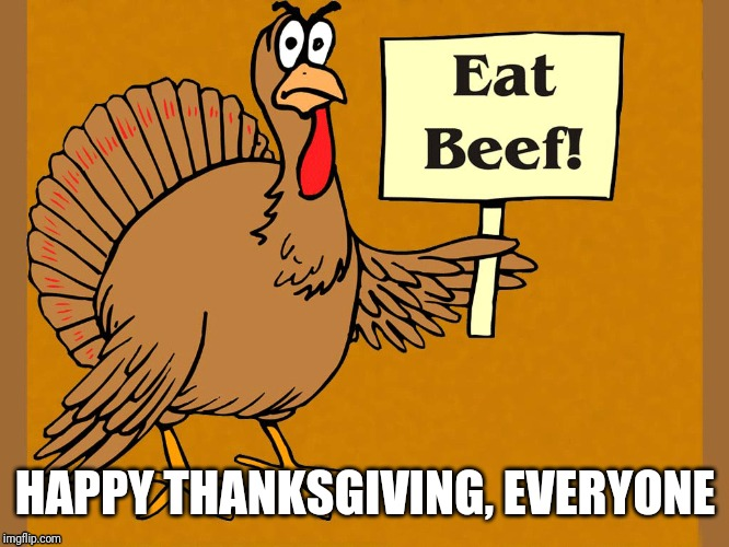 HAPPY THANKSGIVING, EVERYONE | image tagged in memes,thanksgiving,funny | made w/ Imgflip meme maker