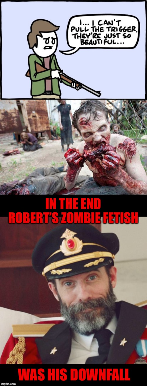 | Black Humour Weekend a LordCheesus event Nov 29-Dec 1 | Luckily, he can take it to the grave. | IN THE END ROBERT'S ZOMBIE FETISH WAS HIS DOWNFALL | image tagged in captain obvious,black humour weekend,black friday,zombie overly attached girlfriend,fetish,rob zombie | made w/ Imgflip meme maker