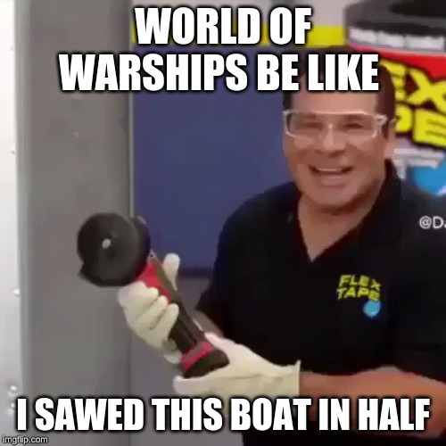 WORLD OF WARSHIPS BE LIKE I SAWED THIS BOAT IN HALF | image tagged in i sawed this boat in half | made w/ Imgflip meme maker